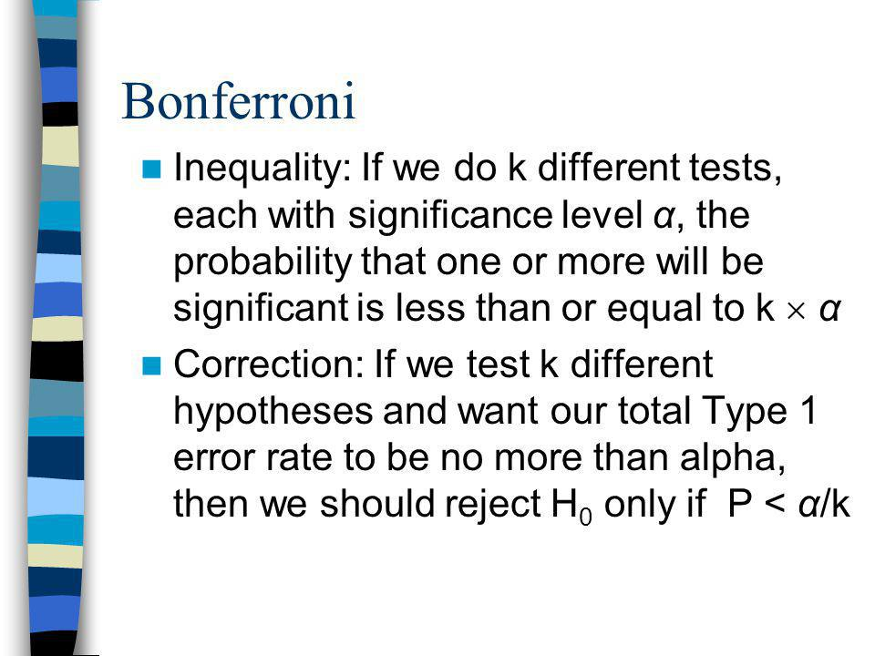 Bonferroni Inequality: If we do k different tests, each with significance level α, the probability that one or more will be significant is less than or equal to k  α Correction: If we test k different hypotheses and want our total Type 1 error rate to be no more than alpha, then we should reject H 0 only if P < α/k