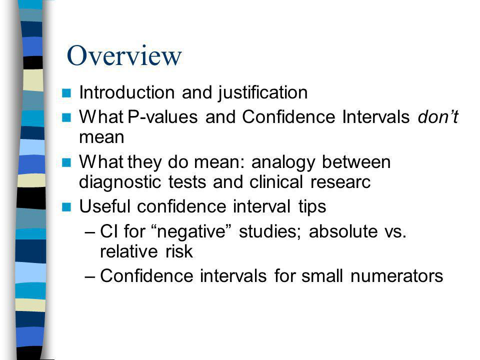 Overview Introduction and justification What P-values and Confidence Intervals don't mean What they do mean: analogy between diagnostic tests and clinical researc Useful confidence interval tips –CI for negative studies; absolute vs.