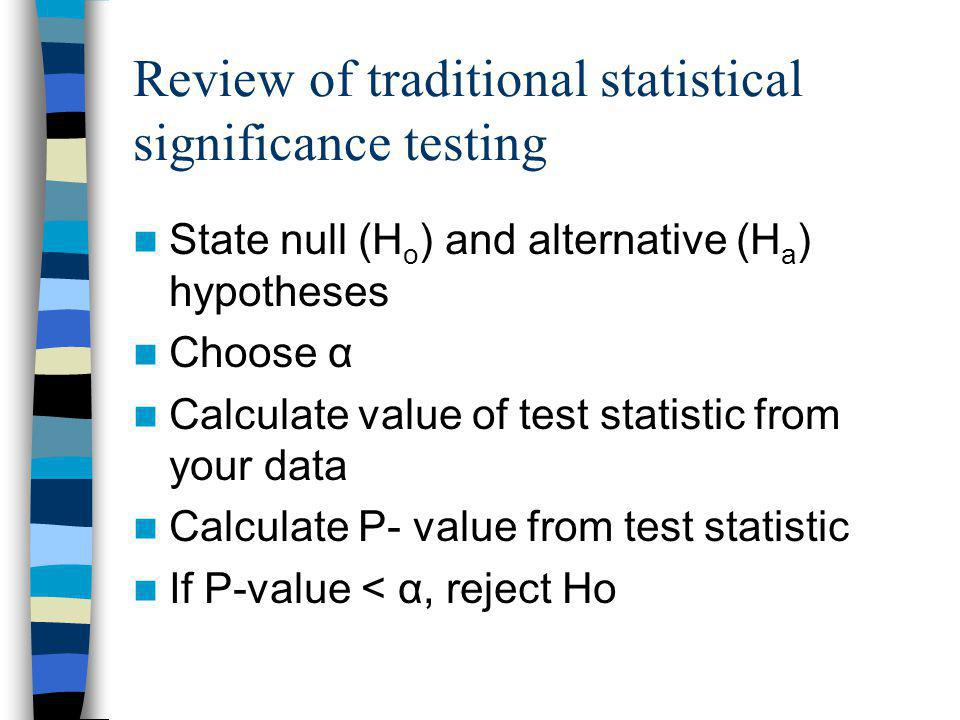 Review of traditional statistical significance testing State null (H o ) and alternative (H a ) hypotheses Choose α Calculate value of test statistic from your data Calculate P- value from test statistic If P-value < α, reject Ho