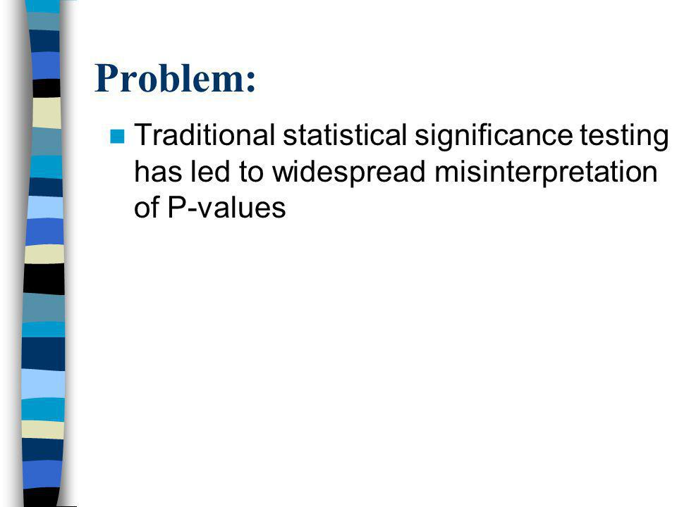 Problem: Traditional statistical significance testing has led to widespread misinterpretation of P-values