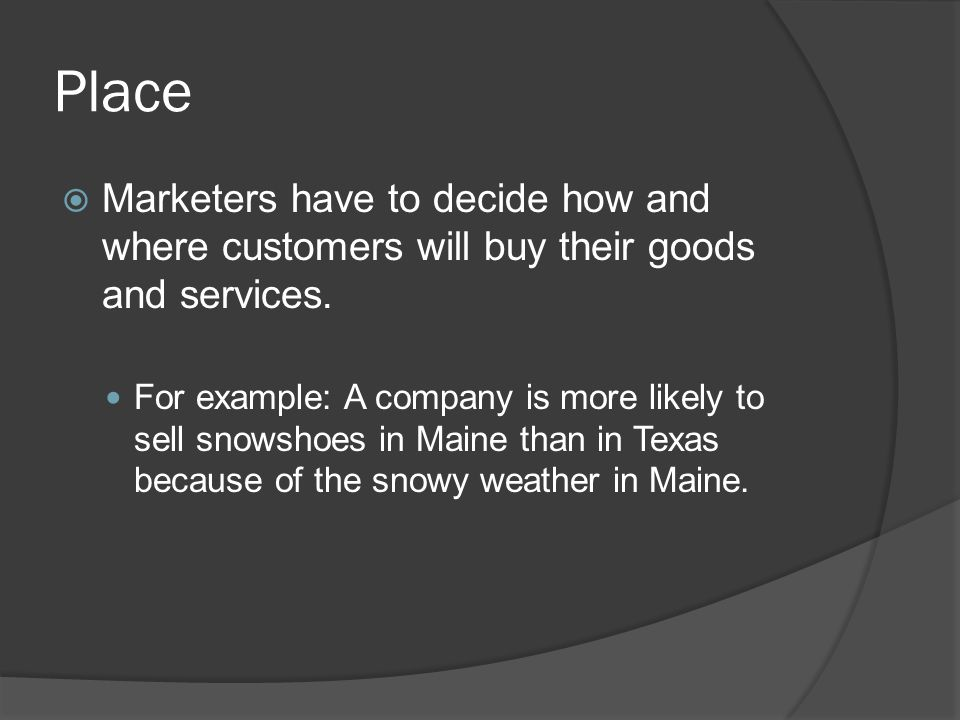 Place  Marketers have to decide how and where customers will buy their goods and services. For example: A company is more likely to sell snowshoes in