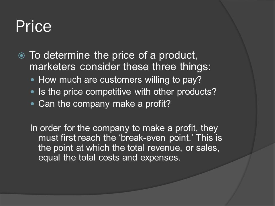 Price  To determine the price of a product, marketers consider these three things: How much are customers willing to pay? Is the price competitive wi