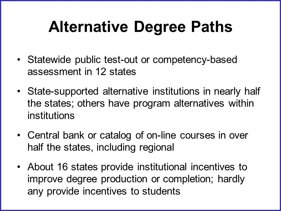 Alternative Degree Paths Statewide public test-out or competency-based assessment in 12 states State-supported alternative institutions in nearly half the states; others have program alternatives within institutions Central bank or catalog of on-line courses in over half the states, including regional About 16 states provide institutional incentives to improve degree production or completion; hardly any provide incentives to students