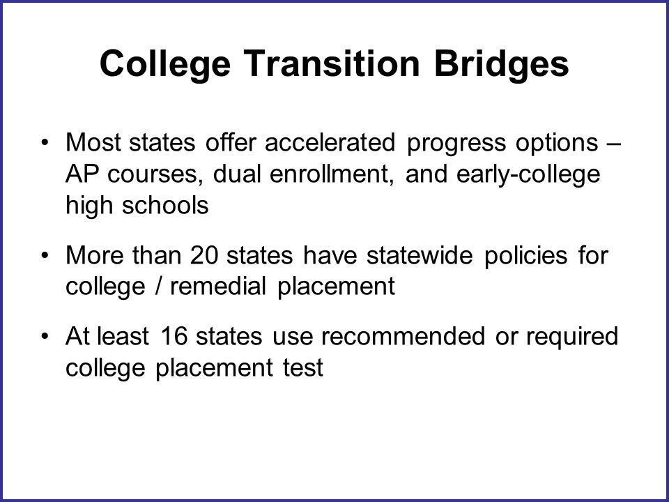 College Transition Bridges Most states offer accelerated progress options – AP courses, dual enrollment, and early-college high schools More than 20 states have statewide policies for college / remedial placement At least 16 states use recommended or required college placement test