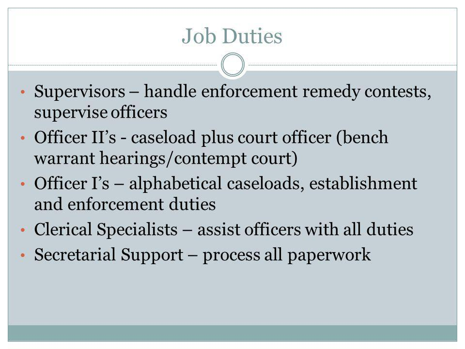 Job Duties Supervisors – handle enforcement remedy contests, supervise officers Officer II's - caseload plus court officer (bench warrant hearings/con
