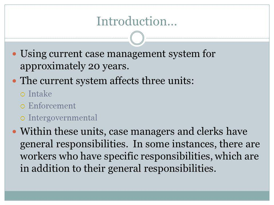 Introduction… Using current case management system for approximately 20 years. The current system affects three units:  Intake  Enforcement  Interg