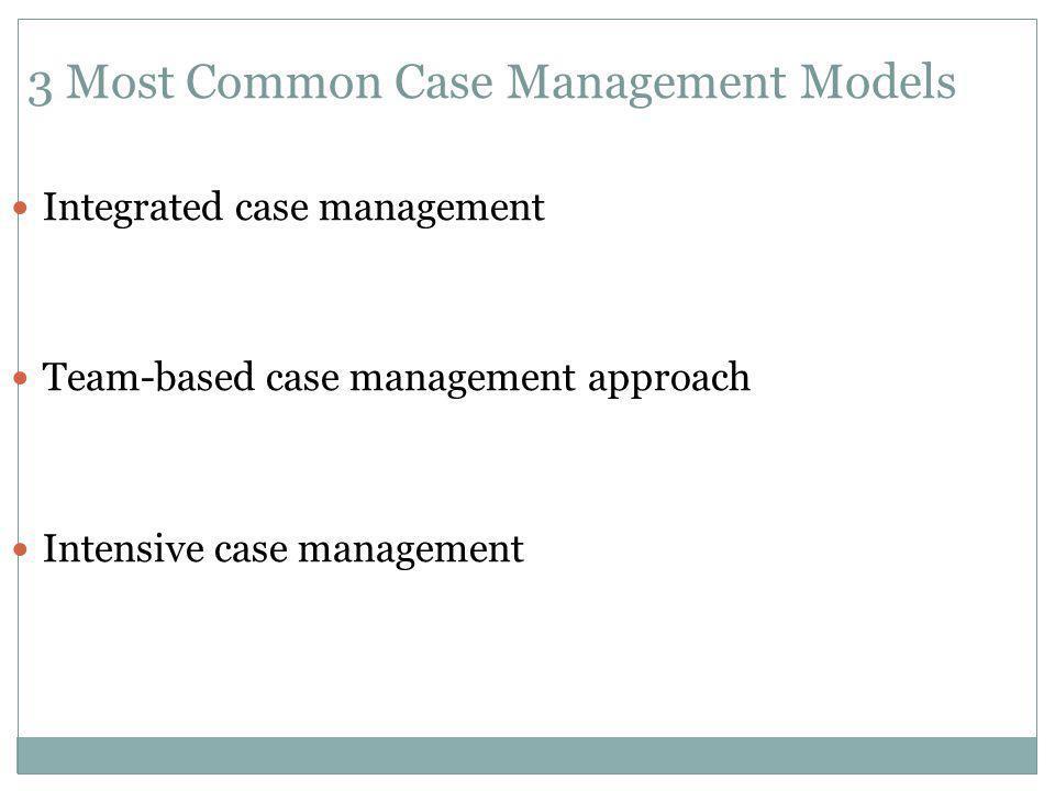 3 Most Common Case Management Models Integrated case management Team-based case management approach Intensive case management