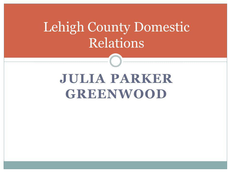 JULIA PARKER GREENWOOD Lehigh County Domestic Relations