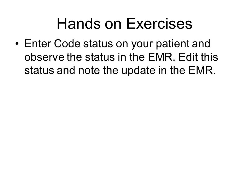 Hands on Exercises Enter Code status on your patient and observe the status in the EMR. Edit this status and note the update in the EMR.