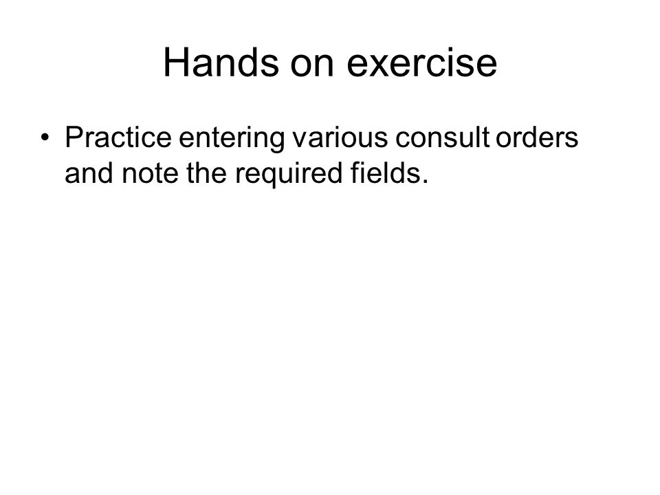 Hands on exercise Practice entering various consult orders and note the required fields.