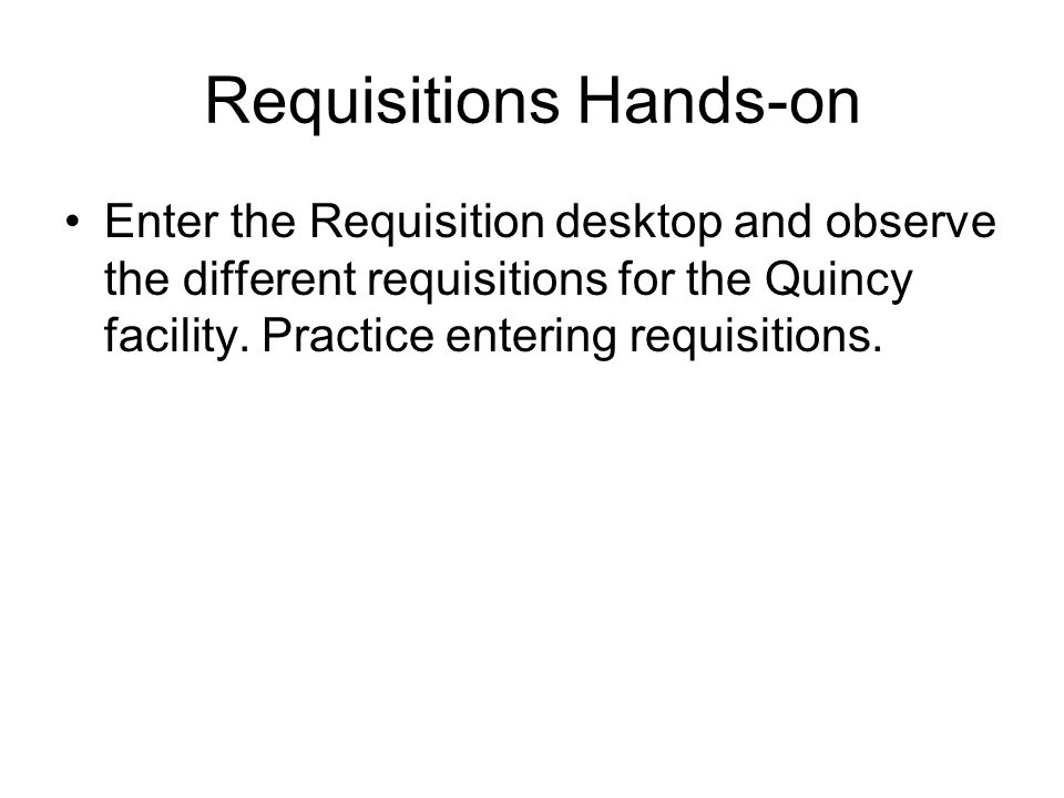 Requisitions Hands-on Enter the Requisition desktop and observe the different requisitions for the Quincy facility. Practice entering requisitions.