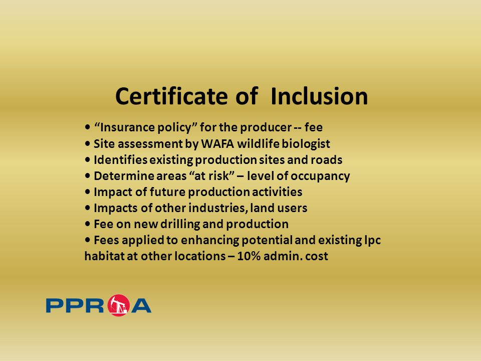 Certificate of Inclusion Insurance policy for the producer -- fee Site assessment by WAFA wildlife biologist Identifies existing production sites and roads Determine areas at risk – level of occupancy Impact of future production activities Impacts of other industries, land users Fee on new drilling and production Fees applied to enhancing potential and existing lpc habitat at other locations – 10% admin.