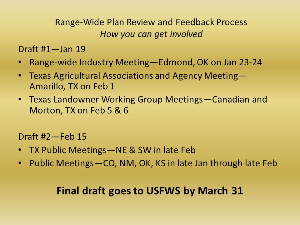 Range-Wide Plan Review and Feedback Process How you can get involved Draft #1—Jan 19 Range-wide Industry Meeting—Edmond, OK on Jan 23-24 Texas Agricultural Associations and Agency Meeting— Amarillo, TX on Feb 1 Texas Landowner Working Group Meetings—Canadian and Morton, TX on Feb 5 & 6 Draft #2—Feb 15 TX Public Meetings—NE & SW in late Feb Public Meetings—CO, NM, OK, KS in late Jan through late Feb Final draft goes to USFWS by March 31