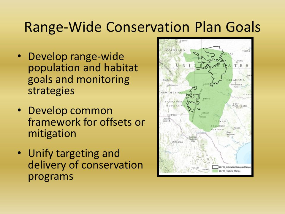 Range-Wide Conservation Plan Goals Develop range-wide population and habitat goals and monitoring strategies Develop common framework for offsets or mitigation Unify targeting and delivery of conservation programs