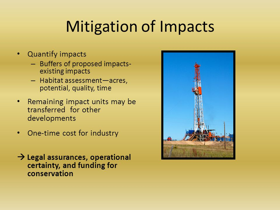Mitigation of Impacts Quantify impacts – Buffers of proposed impacts- existing impacts – Habitat assessment—acres, potential, quality, time Remaining impact units may be transferred for other developments One-time cost for industry  Legal assurances, operational certainty, and funding for conservation