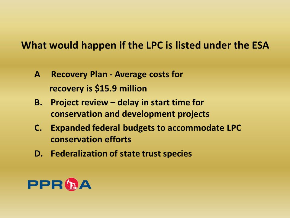 What would happen if the LPC is listed under the ESA A Recovery Plan - Average costs for recovery is $15.9 million B.Project review – delay in start time for conservation and development projects C.Expanded federal budgets to accommodate LPC conservation efforts D.Federalization of state trust species