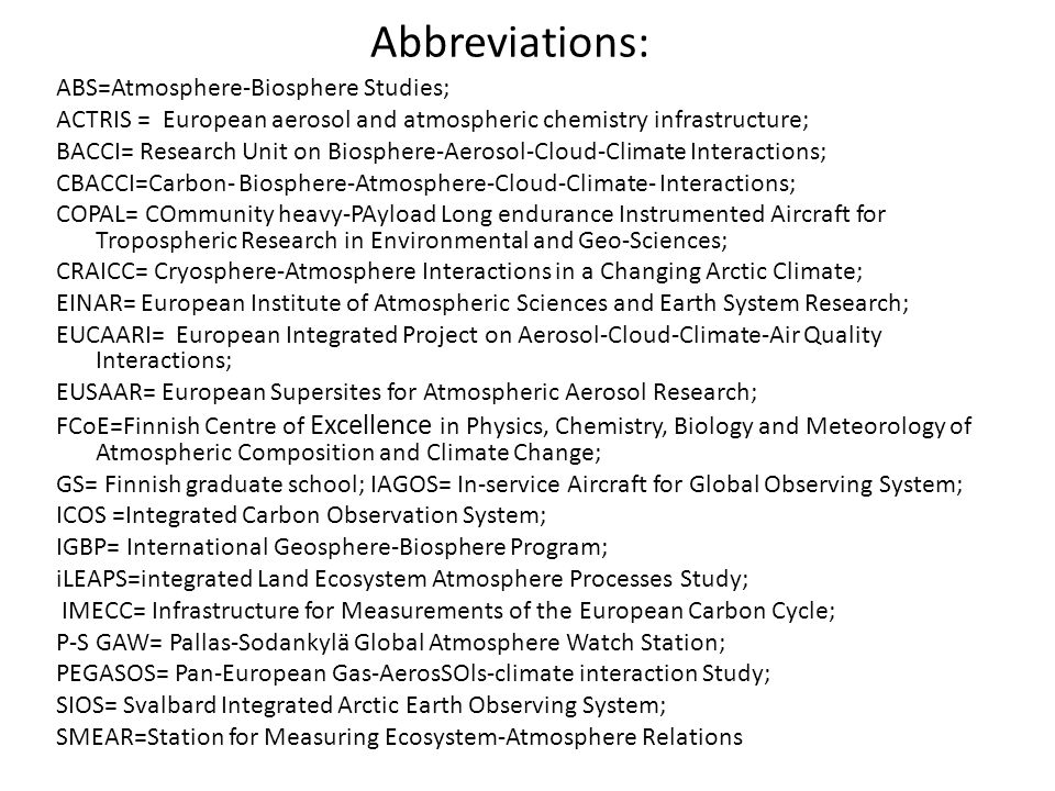 Abbreviations: ABS=Atmosphere-Biosphere Studies; ACTRIS = European aerosol and atmospheric chemistry infrastructure; BACCI= Research Unit on Biosphere-Aerosol-Cloud-Climate Interactions; CBACCI=Carbon- Biosphere-Atmosphere-Cloud-Climate- Interactions; COPAL= COmmunity heavy-PAyload Long endurance Instrumented Aircraft for Tropospheric Research in Environmental and Geo-Sciences; CRAICC= Cryosphere-Atmosphere Interactions in a Changing Arctic Climate; EINAR= European Institute of Atmospheric Sciences and Earth System Research; EUCAARI= European Integrated Project on Aerosol-Cloud-Climate-Air Quality Interactions; EUSAAR= European Supersites for Atmospheric Aerosol Research; FCoE=Finnish Centre of Excellence in Physics, Chemistry, Biology and Meteorology of Atmospheric Composition and Climate Change; GS= Finnish graduate school; IAGOS= In-service Aircraft for Global Observing System; ICOS =Integrated Carbon Observation System; IGBP= International Geosphere-Biosphere Program; iLEAPS=integrated Land Ecosystem Atmosphere Processes Study; IMECC= Infrastructure for Measurements of the European Carbon Cycle; P-S GAW= Pallas-Sodankylä Global Atmosphere Watch Station; PEGASOS= Pan-European Gas-AerosSOls-climate interaction Study; SIOS= Svalbard Integrated Arctic Earth Observing System; SMEAR=Station for Measuring Ecosystem-Atmosphere Relations