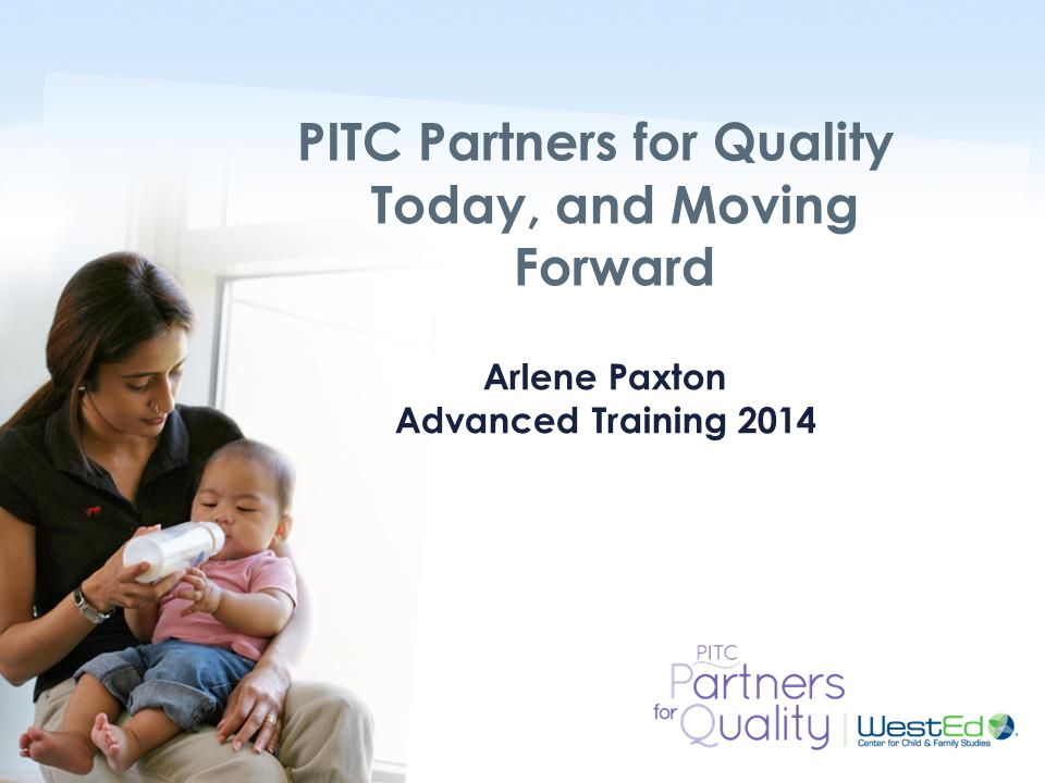 WestEd.org Arlene Paxton Advanced Training 2014 PITC Partners for Quality Today, and Moving Forward