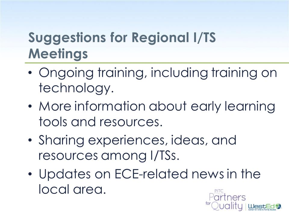 WestEd.org Suggestions for Regional I/TS Meetings Ongoing training, including training on technology. More information about early learning tools and