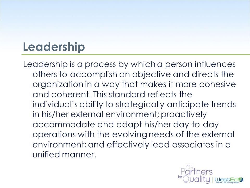 WestEd.org Leadership Leadership is a process by which a person influences others to accomplish an objective and directs the organization in a way tha
