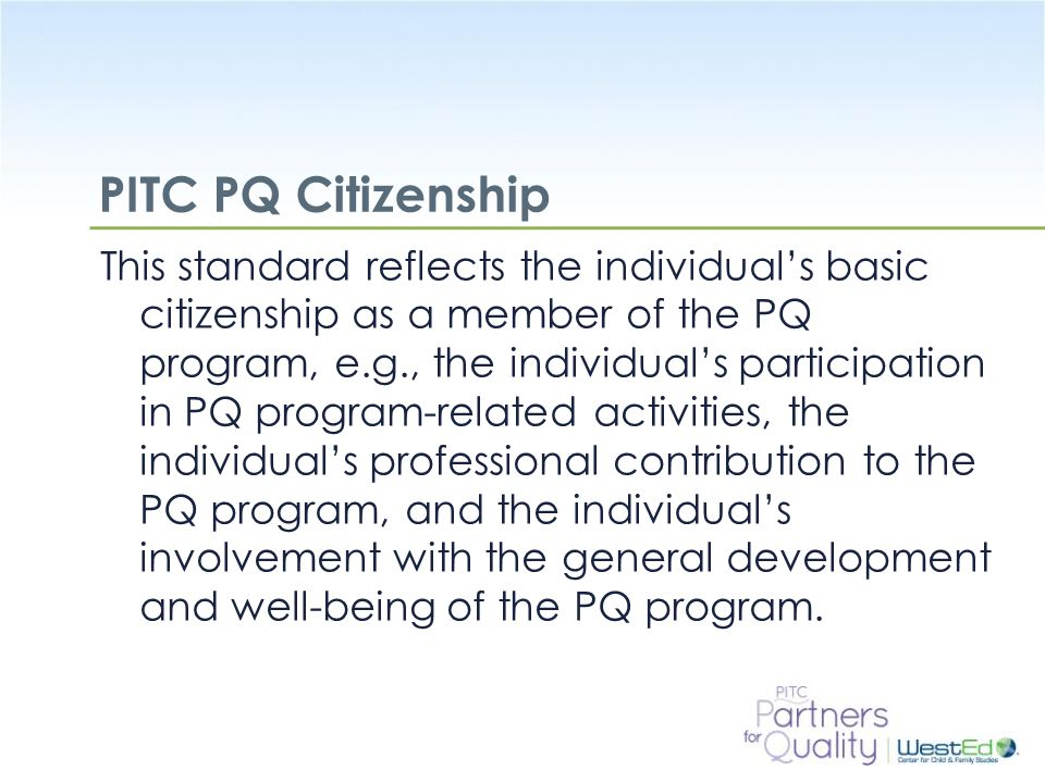 WestEd.org PITC PQ Citizenship This standard reflects the individual's basic citizenship as a member of the PQ program, e.g., the individual's partici