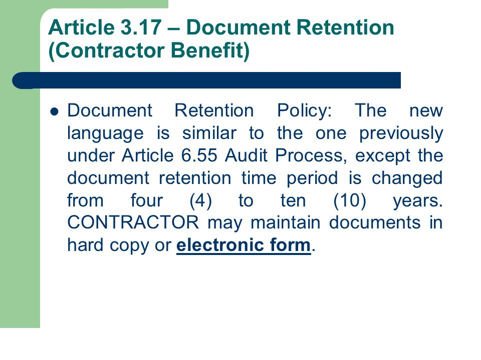 Article 3.17 – Document Retention (Contractor Benefit) Document Retention Policy: The new language is similar to the one previously under Article 6.55 Audit Process, except the document retention time period is changed from four (4) to ten (10) years.