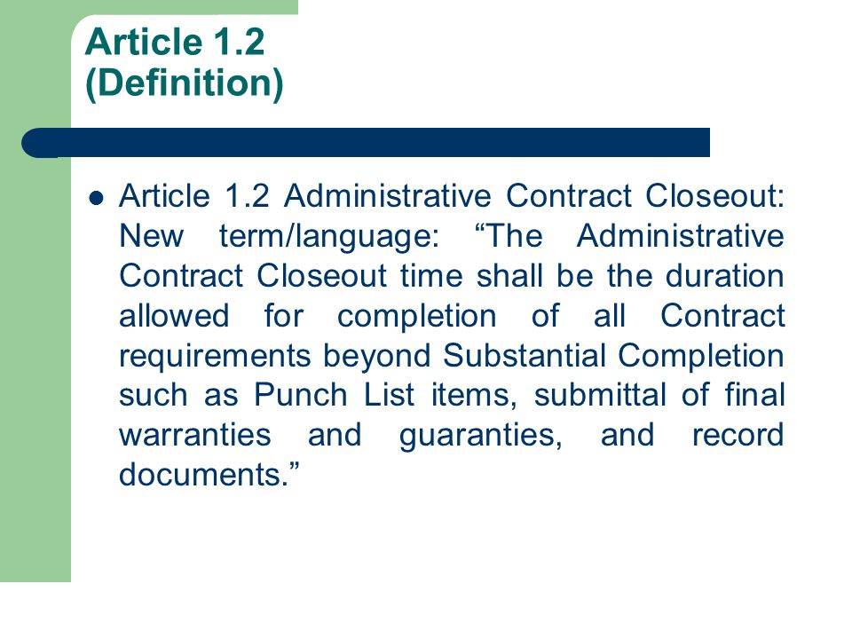 Article 1.2 (Definition) Article 1.2 Administrative Contract Closeout: New term/language: The Administrative Contract Closeout time shall be the duration allowed for completion of all Contract requirements beyond Substantial Completion such as Punch List items, submittal of final warranties and guaranties, and record documents.