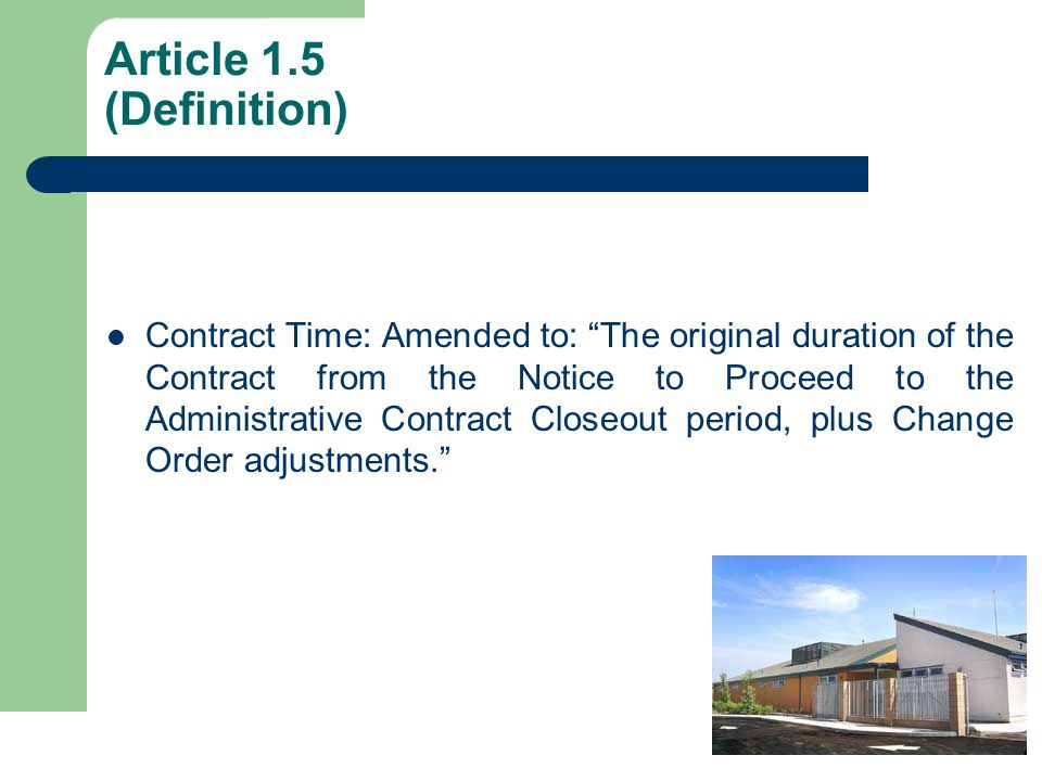 Article 1.5 (Definition) Contract Time: Amended to: The original duration of the Contract from the Notice to Proceed to the Administrative Contract Closeout period, plus Change Order adjustments.