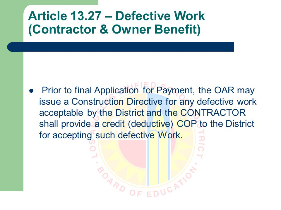 Article 13.27 – Defective Work (Contractor & Owner Benefit) Prior to final Application for Payment, the OAR may issue a Construction Directive for any defective work acceptable by the District and the CONTRACTOR shall provide a credit (deductive) COP to the District for accepting such defective Work.