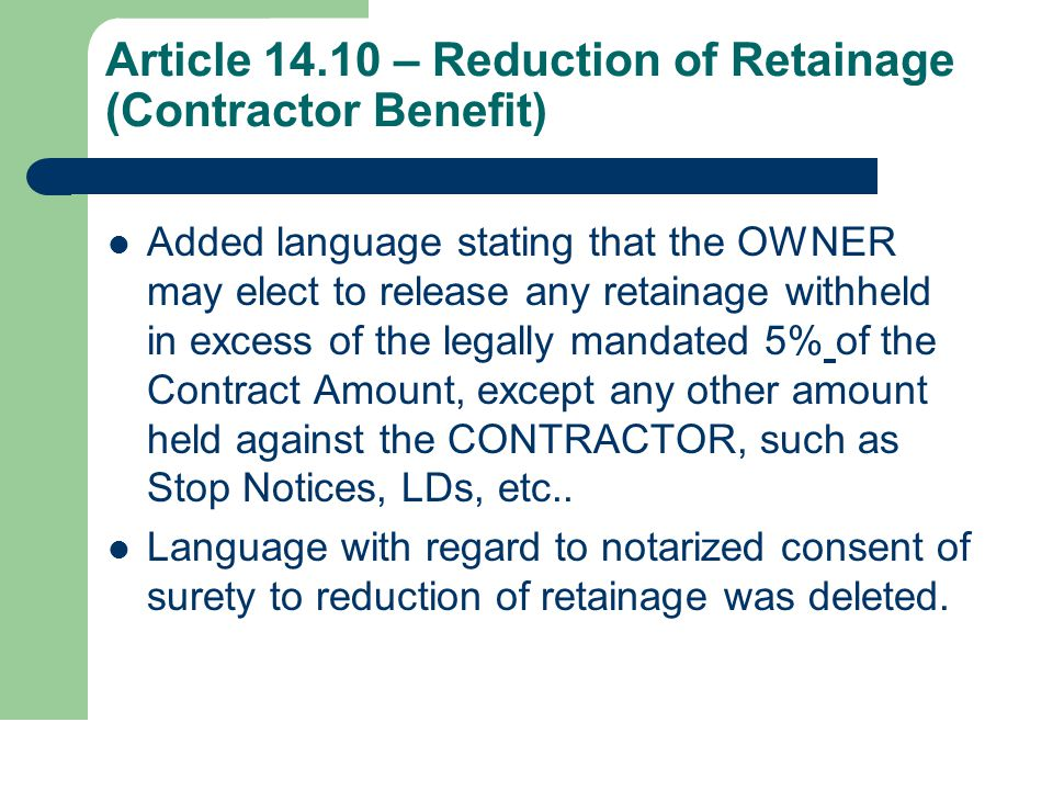 Article 14.10 – Reduction of Retainage (Contractor Benefit) Added language stating that the OWNER may elect to release any retainage withheld in excess of the legally mandated 5% of the Contract Amount, except any other amount held against the CONTRACTOR, such as Stop Notices, LDs, etc..