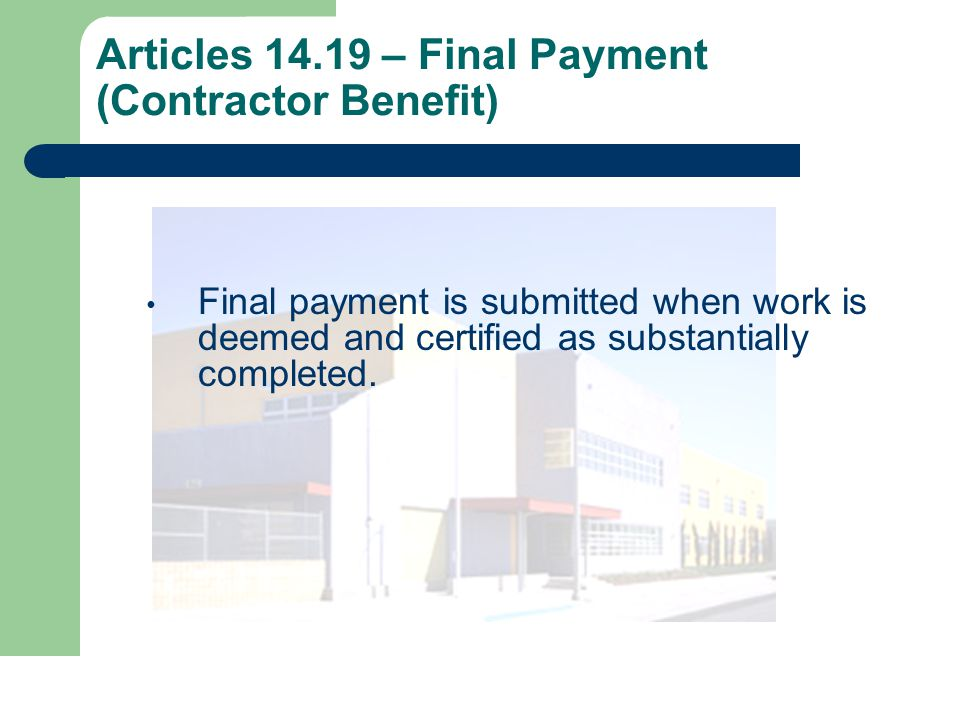 Articles 14.19 – Final Payment (Contractor Benefit) Final payment is submitted when work is deemed and certified as substantially completed.