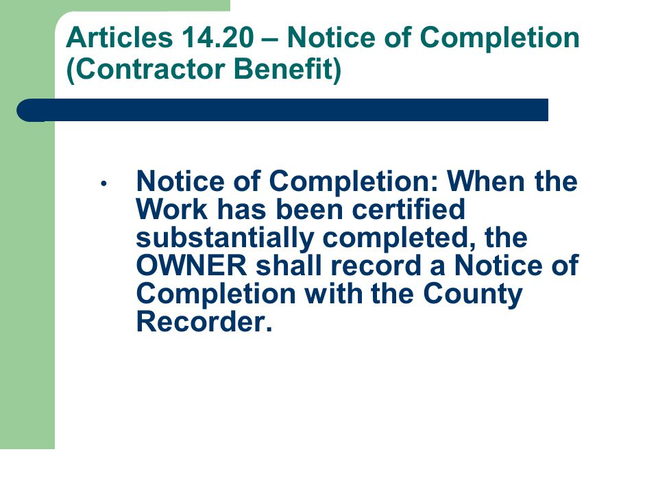 Articles 14.20 – Notice of Completion (Contractor Benefit) Notice of Completion: When the Work has been certified substantially completed, the OWNER shall record a Notice of Completion with the County Recorder.