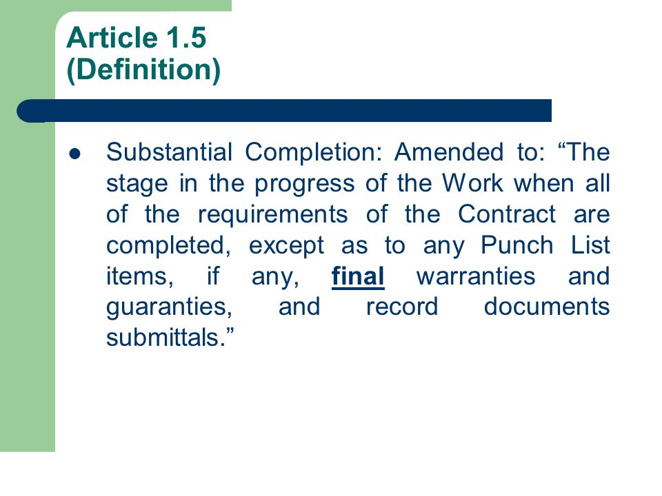 Article 1.5 (Definition) Substantial Completion: Amended to: The stage in the progress of the Work when all of the requirements of the Contract are completed, except as to any Punch List items, if any, final warranties and guaranties, and record documents submittals.