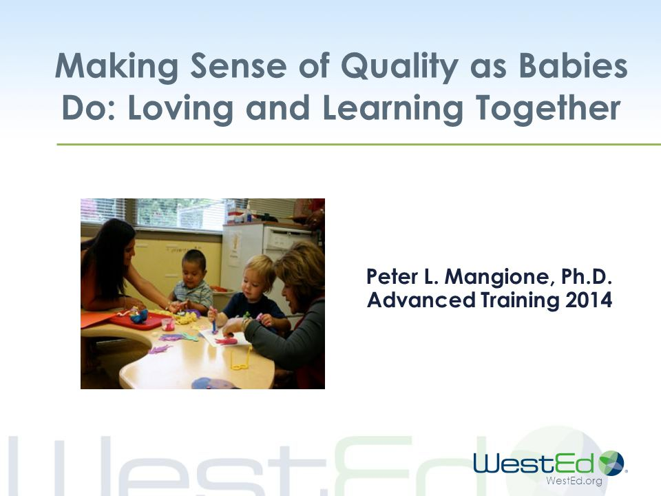 WestEd.org Partners for Quality (PQ) Goals:  Improve the Quality of Care for Infants and Toddlers  Advance the Profession of Early Care and Education Strategy: Provide Training and Technical Assistance to Infant and Toddler Programs and Care Teachers