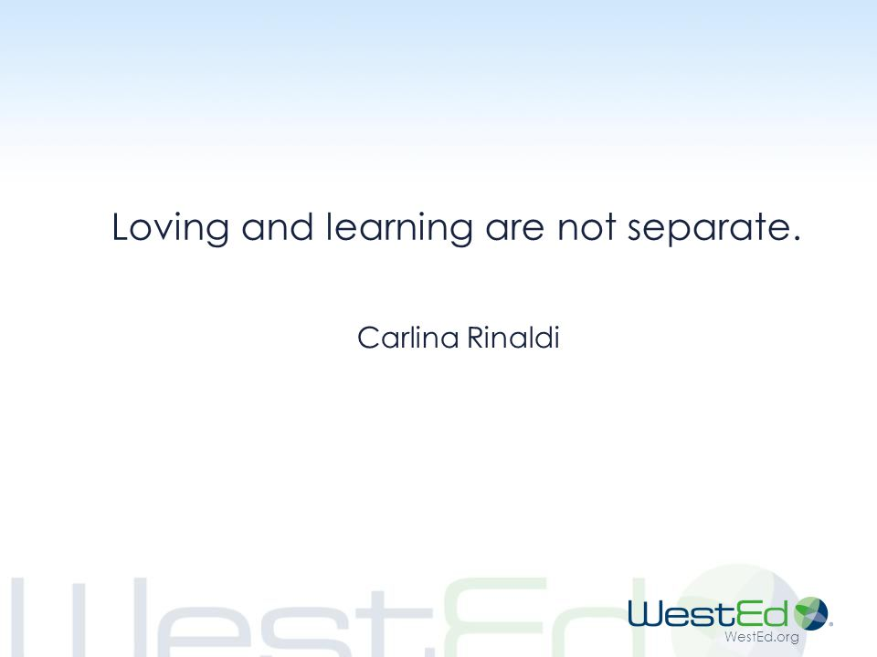 WestEd.org Loving and learning are not separate. Carlina Rinaldi