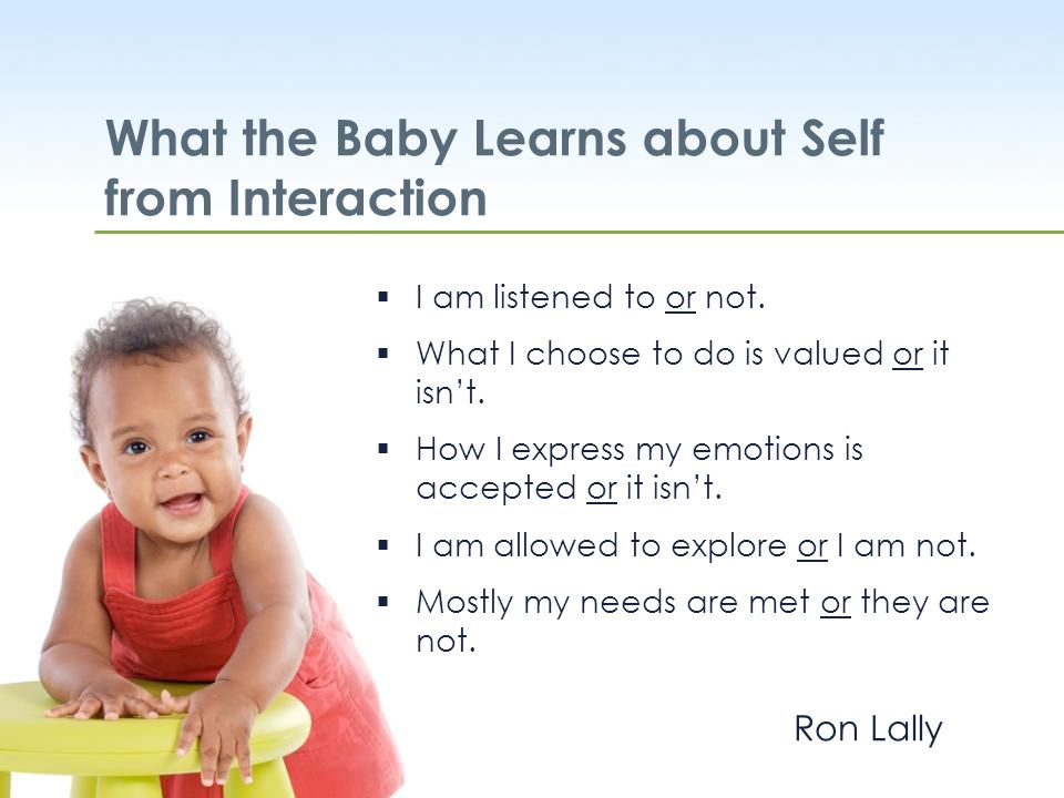 WestEd.org What the Baby Learns about Self from Interaction  I am listened to or not.