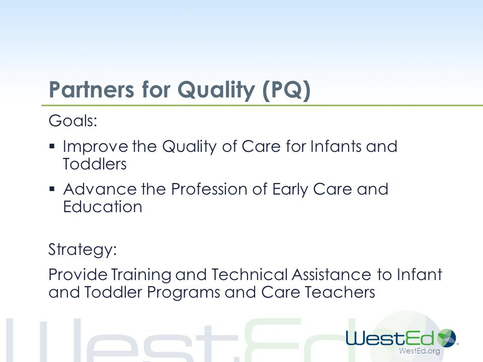 WestEd.org Partners for Quality (PQ) Goals:  Improve the Quality of Care for Infants and Toddlers  Advance the Profession of Early Care and Education Strategy: Provide Training and Technical Assistance to Infant and Toddler Programs and Care Teachers