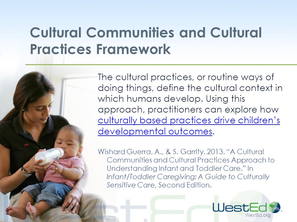 WestEd.org Cultural Communities and Cultural Practices Framework The cultural practices, or routine ways of doing things, define the cultural context in which humans develop.
