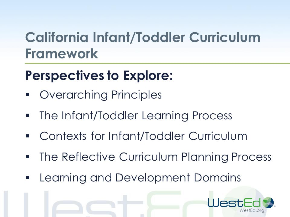 WestEd.org California Infant/Toddler Curriculum Framework Perspectives to Explore:  Overarching Principles  The Infant/Toddler Learning Process  Contexts for Infant/Toddler Curriculum  The Reflective Curriculum Planning Process  Learning and Development Domains