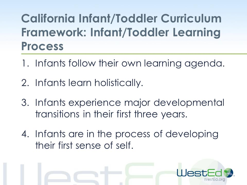 WestEd.org California Infant/Toddler Curriculum Framework: Infant/Toddler Learning Process 1.Infants follow their own learning agenda.