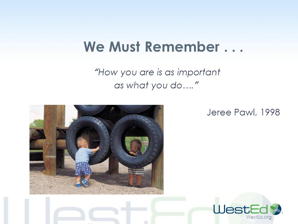 WestEd.org We Must Remember... How you are is as important as what you do…. Jeree Pawl, 1998