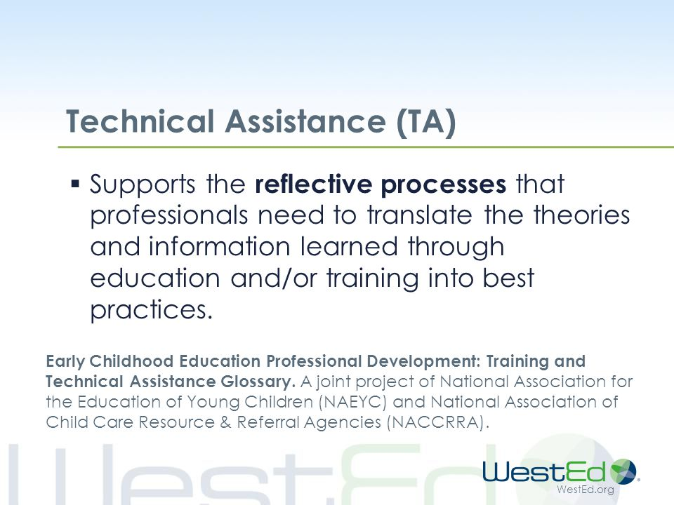 WestEd.org Technical Assistance (TA)  Supports the reflective processes that professionals need to translate the theories and information learned through education and/or training into best practices.