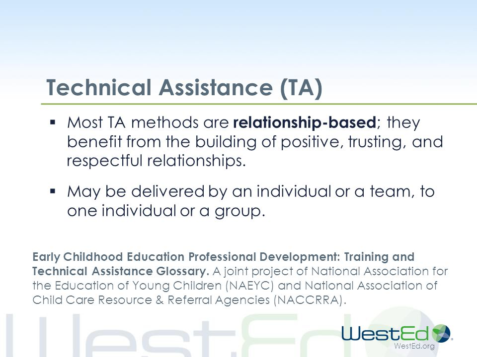 WestEd.org Technical Assistance (TA)  Most TA methods are relationship-based ; they benefit from the building of positive, trusting, and respectful relationships.