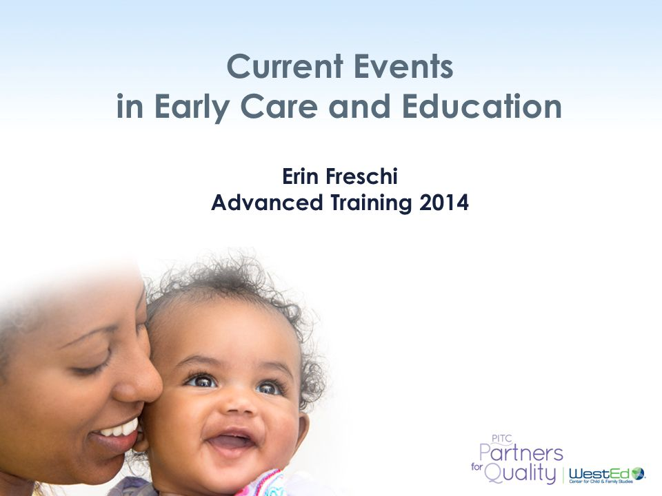 WestEd.org Current Events in Early Care and Education Erin Freschi Advanced Training 2014