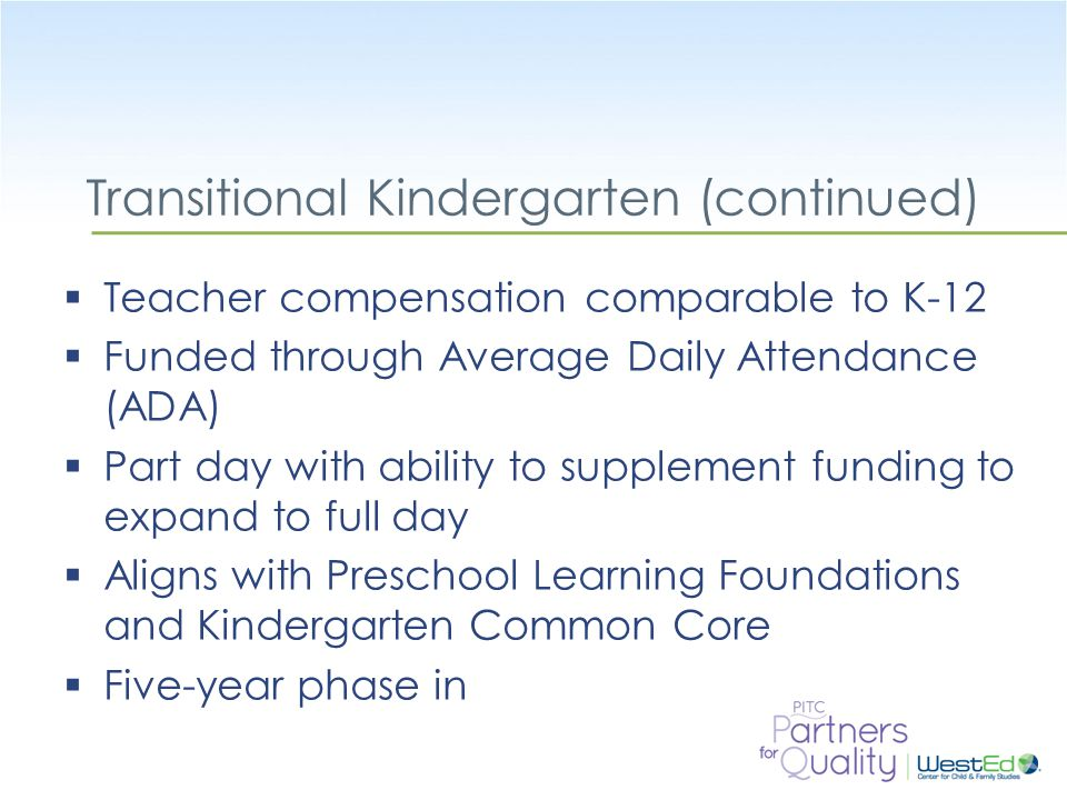 WestEd.org Transitional Kindergarten (continued)  Teacher compensation comparable to K-12  Funded through Average Daily Attendance (ADA)  Part day with ability to supplement funding to expand to full day  Aligns with Preschool Learning Foundations and Kindergarten Common Core  Five-year phase in