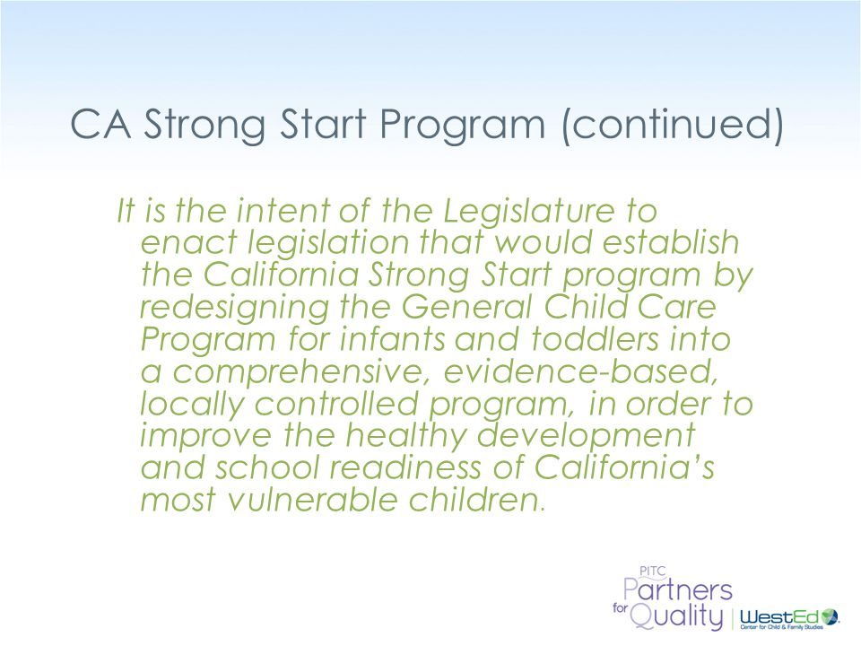 WestEd.org CA Strong Start Program (continued) It is the intent of the Legislature to enact legislation that would establish the California Strong Start program by redesigning the General Child Care Program for infants and toddlers into a comprehensive, evidence-based, locally controlled program, in order to improve the healthy development and school readiness of California's most vulnerable children.