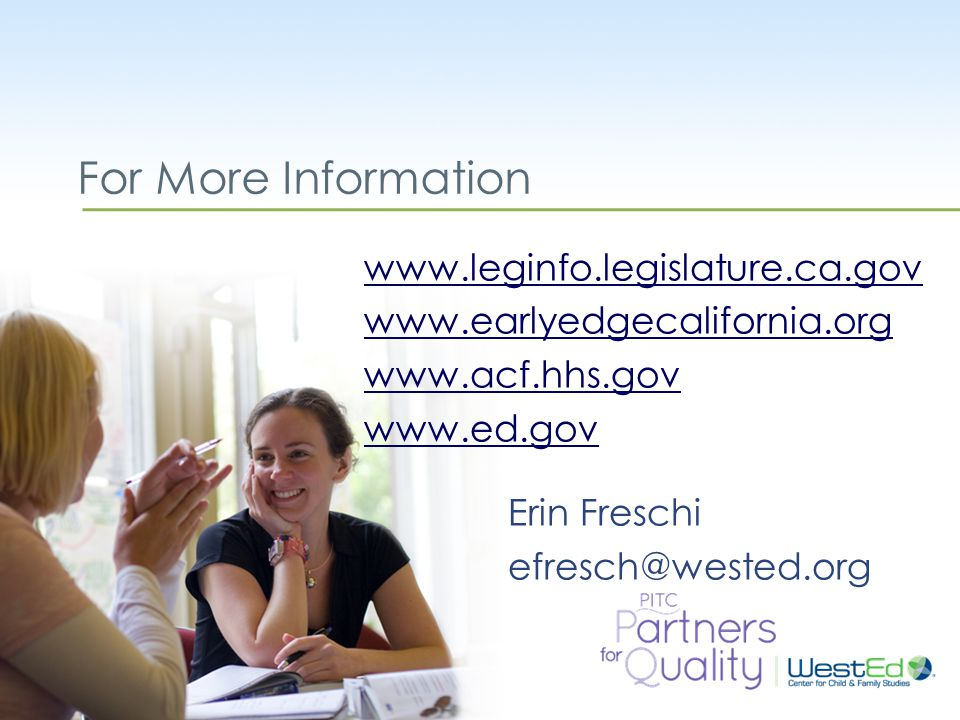 WestEd.org For More Information www.leginfo.legislature.ca.gov www.earlyedgecalifornia.org www.acf.hhs.gov www.ed.gov Erin Freschi efresch@wested.org