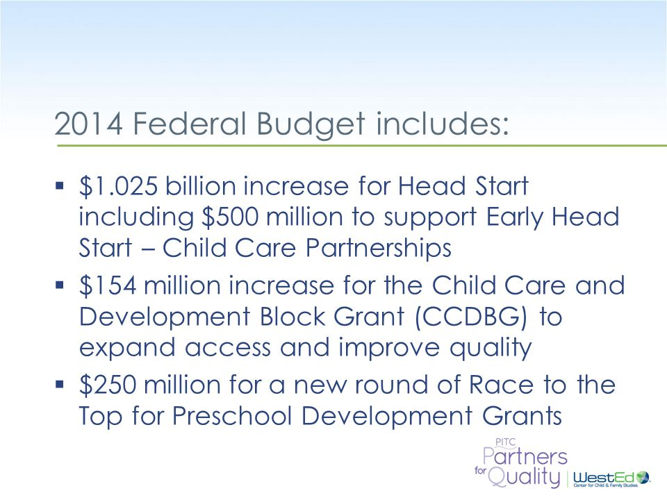WestEd.org 2014 Federal Budget includes:  $1.025 billion increase for Head Start including $500 million to support Early Head Start – Child Care Partnerships  $154 million increase for the Child Care and Development Block Grant (CCDBG) to expand access and improve quality  $250 million for a new round of Race to the Top for Preschool Development Grants