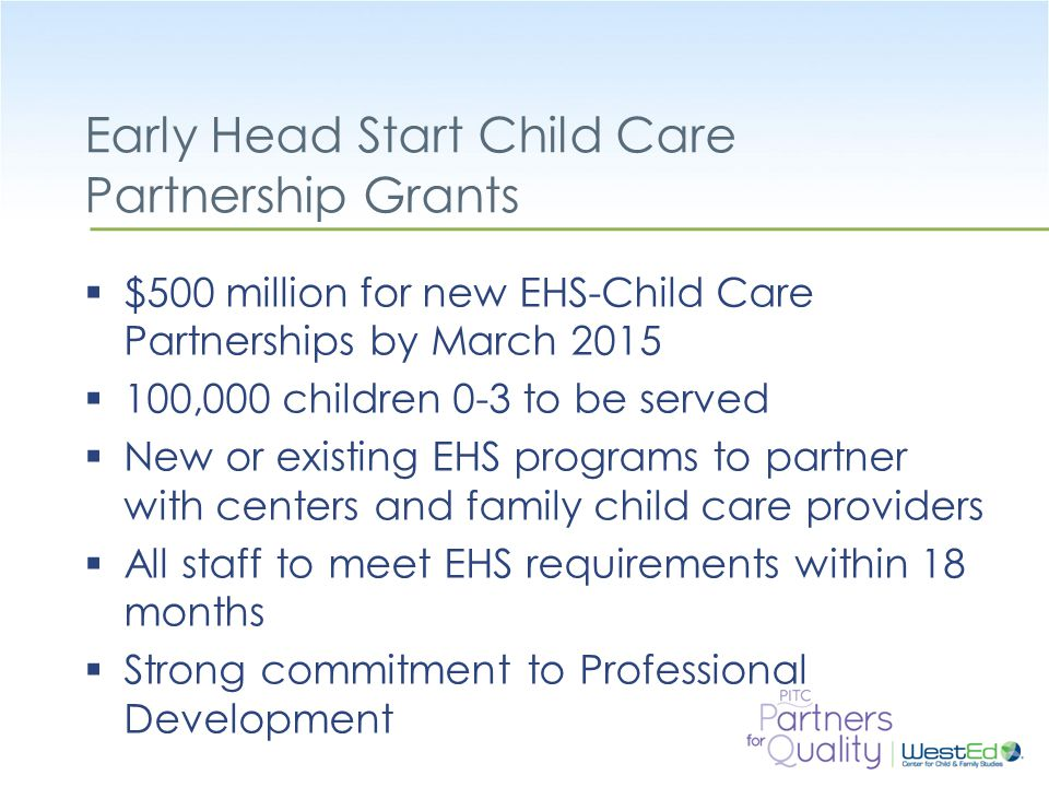 WestEd.org Early Head Start Child Care Partnership Grants  $500 million for new EHS-Child Care Partnerships by March 2015  100,000 children 0-3 to be served  New or existing EHS programs to partner with centers and family child care providers  All staff to meet EHS requirements within 18 months  Strong commitment to Professional Development