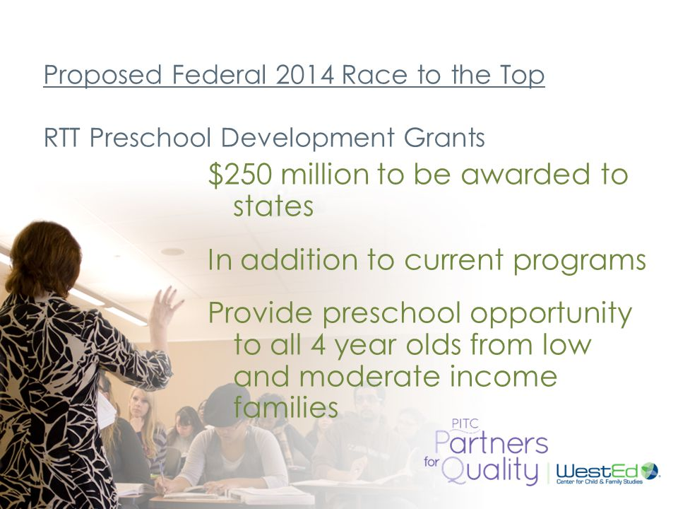 WestEd.org Proposed Federal 2014 Race to the Top RTT Preschool Development Grants $250 million to be awarded to states In addition to current programs Provide preschool opportunity to all 4 year olds from low and moderate income families
